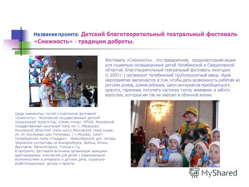 Название проекта : Детский благотворительный театральный фестиваль «Снежность» - традиции доброты. Фестиваль «Снежность» - это праздничная, предновогодняя акция для социально незащищенных детей Челябинской и Свердловской областей. Благотворительный т