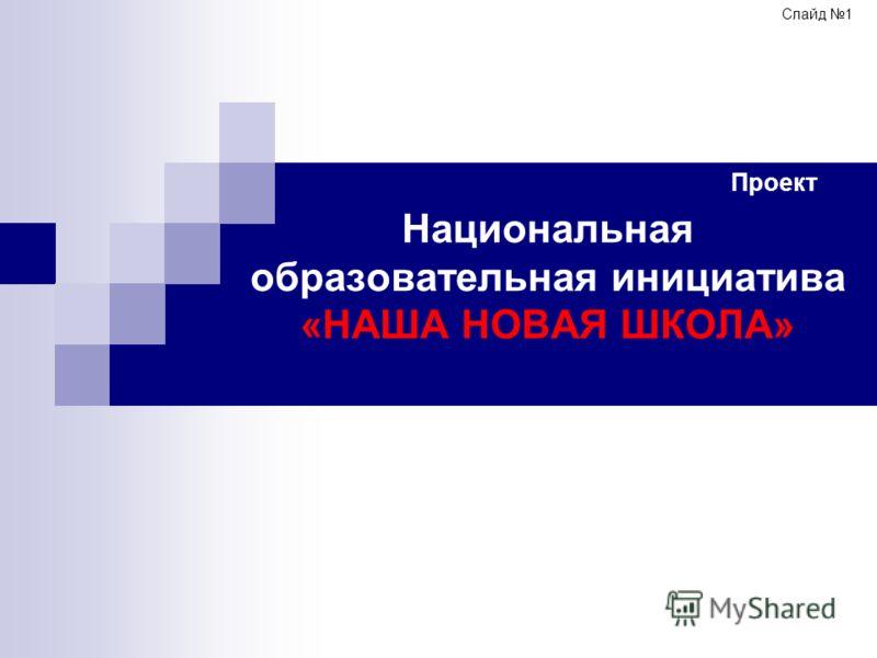 Национальная образовательная инициатива «НАША НОВАЯ ШКОЛА» Проект Слайд 1