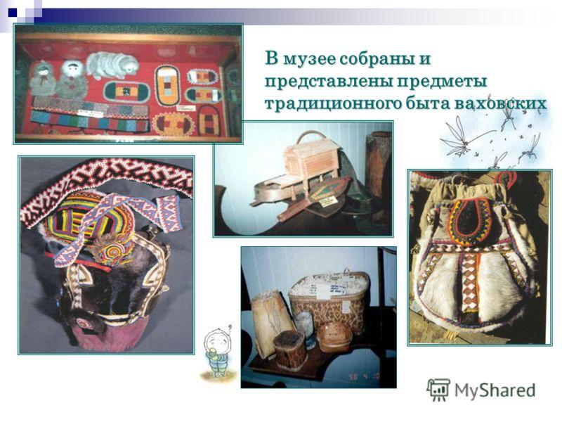 В музее собраны и представлены предметы традиционного быта ваховских ханты
