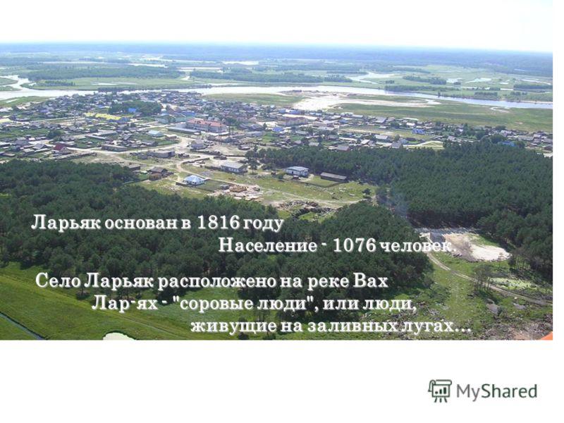 Ларьяк основан в 1816 году Ларьяк основан в 1816 году Население - 1076 человек. Население - 1076 человек. Село Ларьяк расположено на реке Вах Лар-ях - соровые люди, или люди, ж живущие на заливных лугах…