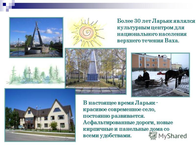 Более 30 лет Ларьяк являлся культурным центром для национального населения верхнего течения Ваха. В настоящее время Ларьяк - красивое современное село, постоянно развивается. Асфальтированные дороги, новые кирпичные и панельные дома со всеми удобства