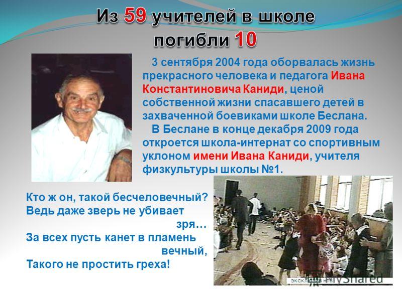 3 сентября 2004 года оборвалась жизнь прекрасного человека и педагога Ивана Константиновича Каниди, ценой собственной жизни спасавшего детей в захваченной боевиками школе Беслана. В Беслане в конце декабря 2009 года откроется школа-интернат со спорти