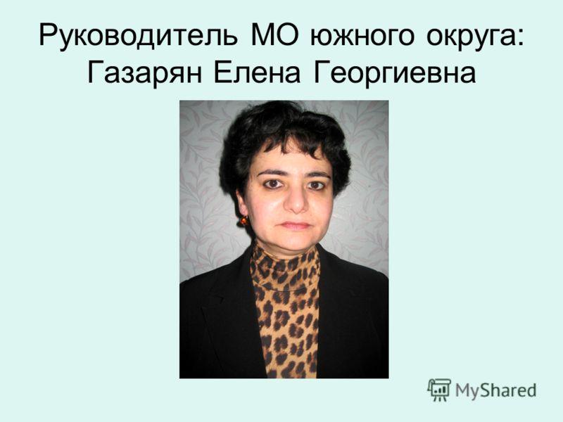 Руководитель МО южного округа: Газарян Елена Георгиевна