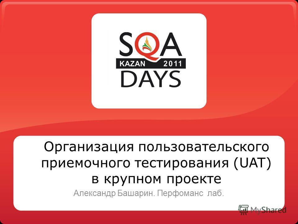 Организация пользовательского приемочного тестирования (UAT) в крупном проекте Александр Башарин. Перфоманс лаб.