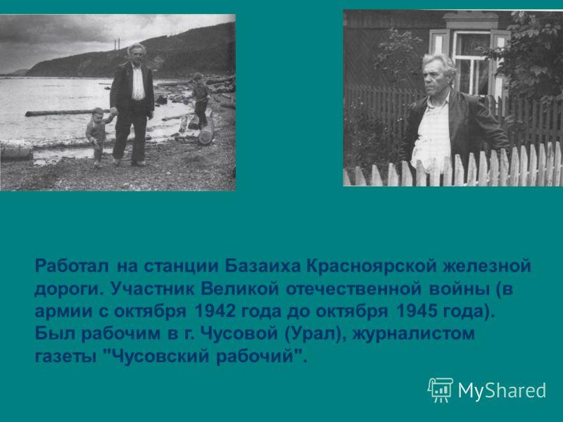 Работал на станции Базаиха Красноярской железной дороги. Участник Великой отечественной войны (в армии с октября 1942 года до октября 1945 года). Был рабочим в г. Чусовой (Урал), журналистом газеты Чусовский рабочий.
