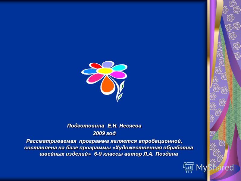 Подготовила Е.Н. Несяева 2009 год Рассматриваемая программа является апробационной, составлена на базе программы «Художественная обработка швейных изделий» 6-9 классы автор Л.А. Поздина Подготовила Е.Н. Несяева 2009 год Рассматриваемая программа явля