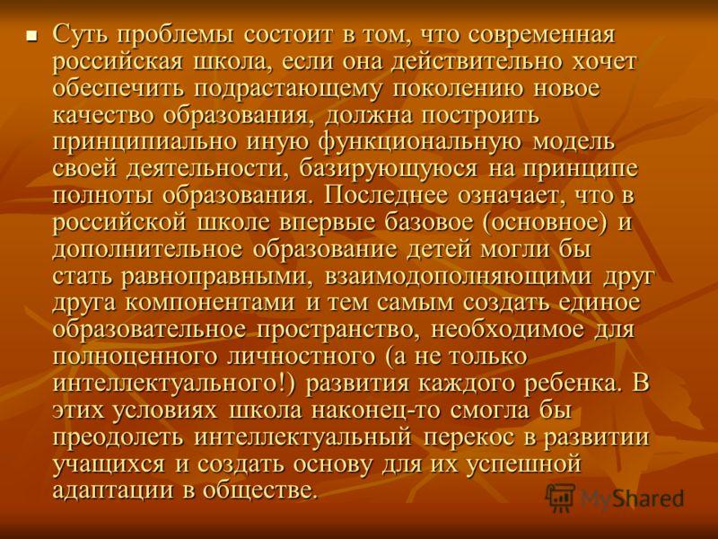 Суть проблемы состоит в том, что современная российская школа, если она действительно хочет обеспечить подрастающему поколению новое качество образования, должна построить принципиально иную функциональную модель своей деятельности, базирующуюся на п