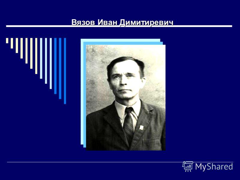 Вязов Иван Димитиревич Вязов Иван Димитиревич