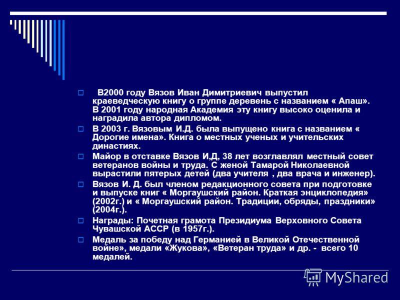 В2000 году Вязов Иван Димитриевич выпустил краеведческую книгу о группе деревень с названием « Апаш». В 2001 году народная Академия эту книгу высоко оценила и наградила автора дипломом. В 2003 г. Вязовым И.Д. была выпущено книга с названием « Дорогие