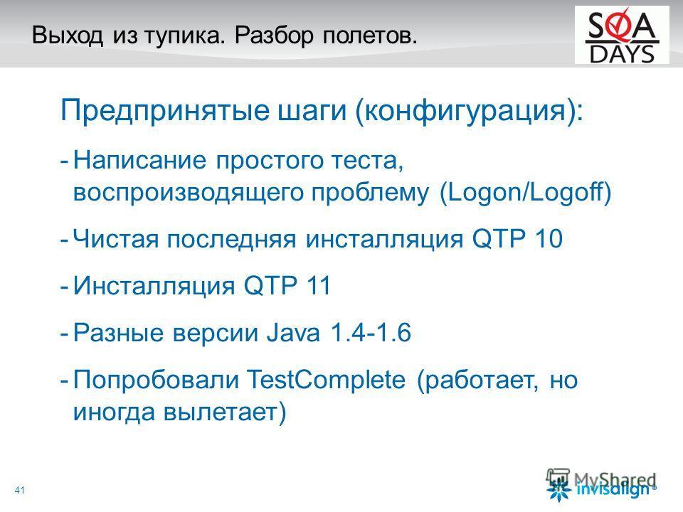 Выход из тупика. Разбор полетов. Предпринятые шаги (конфигурация): -Написание простого теста, воспроизводящего проблему (Logon/Logoff) -Чистая последняя инсталляция QTP 10 -Инсталляция QTP 11 -Разные версии Java 1.4-1.6 -Попробовали TestComplete (раб