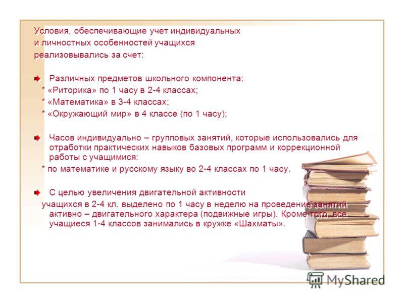 Условия, обеспечивающие учет индивидуальных и личностных особенностей учащихся реализовывались за счет: Различных предметов школьного компонента: * «Риторика» по 1 часу в 2-4 классах; * «Математика» в 3-4 классах; * «Окружающий мир» в 4 классе (по 1
