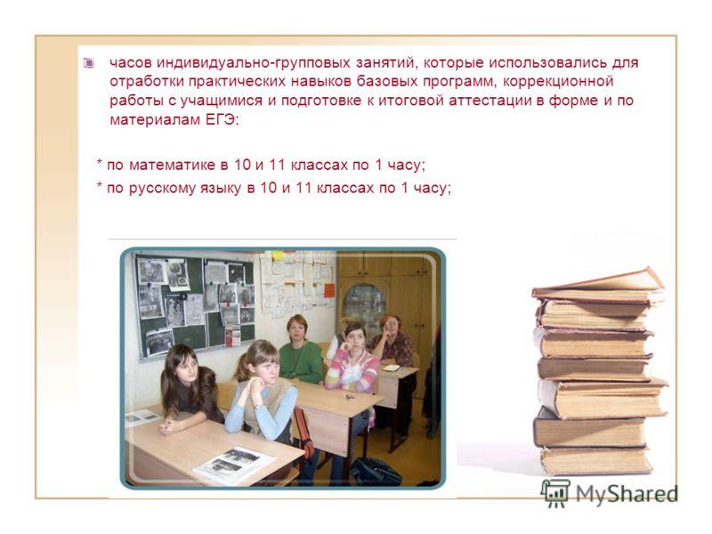 часов индивидуально-групповых занятий, которые использовались для отработки практических навыков базовых программ, коррекционной работы с учащимися и подготовке к итоговой аттестации в форме и по материалам ЕГЭ: * по математике в 10 и 11 классах по 1