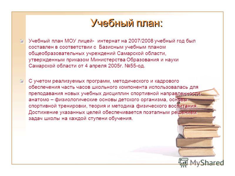 Учебный план: Учебный план МОУ лицей- интернат на 2007/2008 учебный год был составлен в соответствии с Базисным учебным планом общеобразовательных учреждений Самарской области, утвержденным приказом Министерства Образования и науки Самарской области