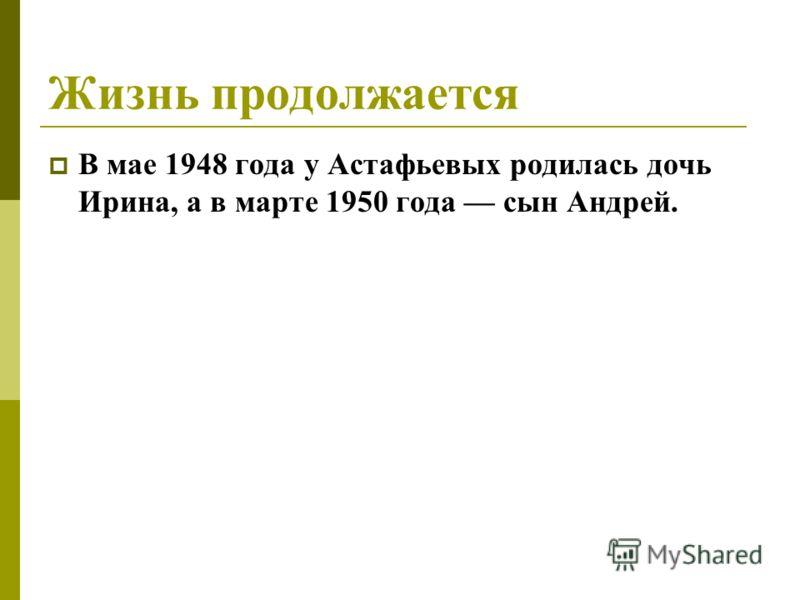 Жизнь продолжается В мае 1948 года у Астафьевых родилась дочь Ирина, а в марте 1950 года сын Андрей.