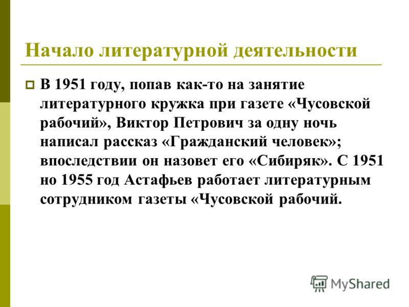 Начало литературной деятельности В 1951 году, попав как-то на занятие литературного кружка при газете «Чусовской рабочий», Виктор Петрович за одну ночь написал рассказ «Гражданский человек»; впоследствии он назовет его «Сибиряк». С 1951 но 1955 год А
