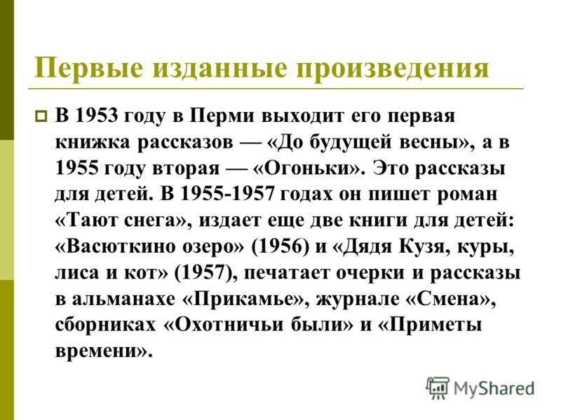 Первые изданные произведения В 1953 году в Перми выходит его первая книжка рассказов «До будущей весны», а в 1955 году вторая «Огоньки». Это рассказы для детей. В 1955-1957 годах он пишет роман «Тают снега», издает еще две книги для детей: «Васюткино