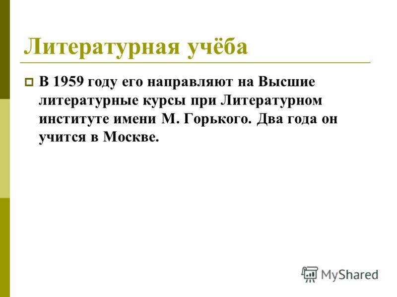 Литературная учёба В 1959 году его направляют на Высшие литературные курсы при Литературном институте имени М. Горького. Два года он учится в Москве.
