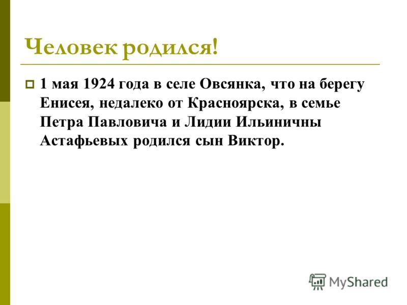 Человек родился! 1 мая 1924 года в селе Овсянка, что на берегу Енисея, недалеко от Красноярска, в семье Петра Павловича и Лидии Ильиничны Астафьевых родился сын Виктор.