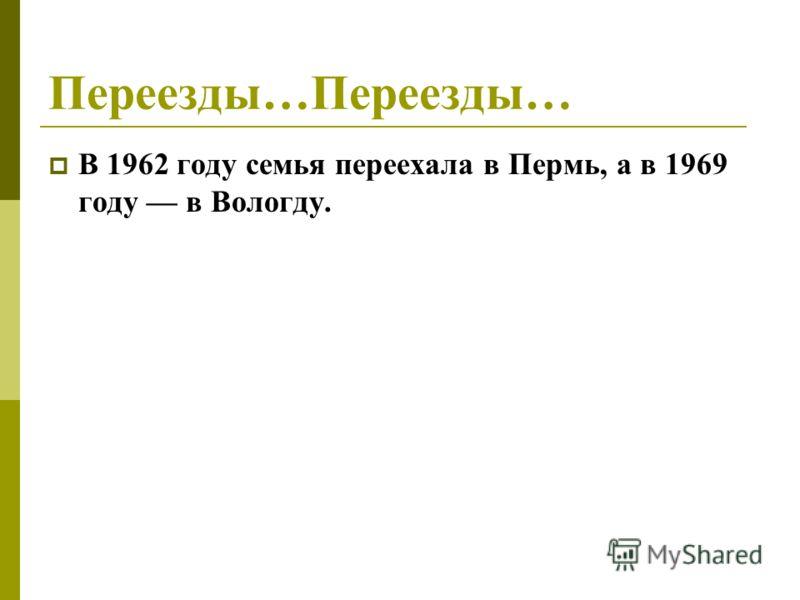 Переезды…Переезды… В 1962 году семья переехала в Пермь, а в 1969 году в Вологду.