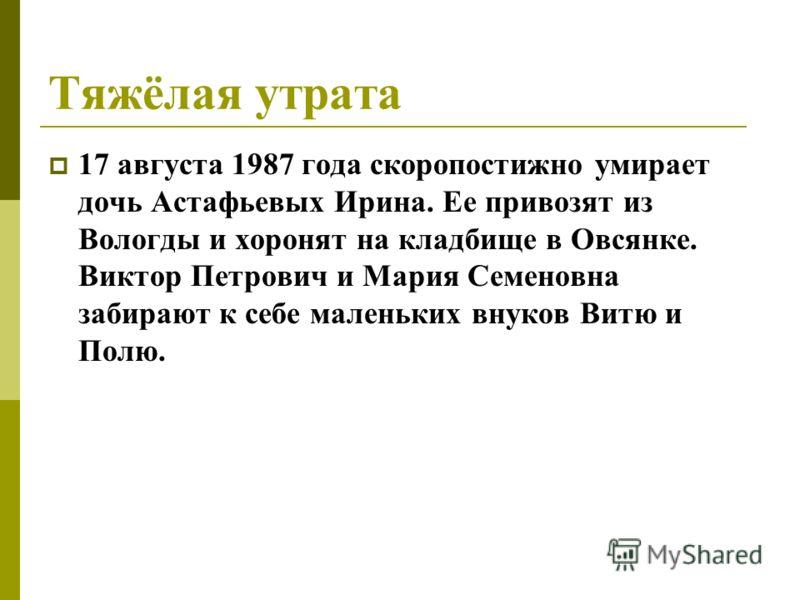 Тяжёлая утрата 17 августа 1987 года скоропостижно умирает дочь Астафьевых Ирина. Ее привозят из Вологды и хоронят на кладбище в Овсянке. Виктор Петрович и Мария Семеновна забирают к себе маленьких внуков Витю и Полю.