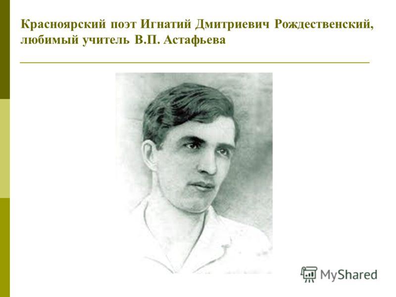 Красноярский поэт Игнатий Дмитриевич Рождественский, любимый учитель В.П. Астафьева