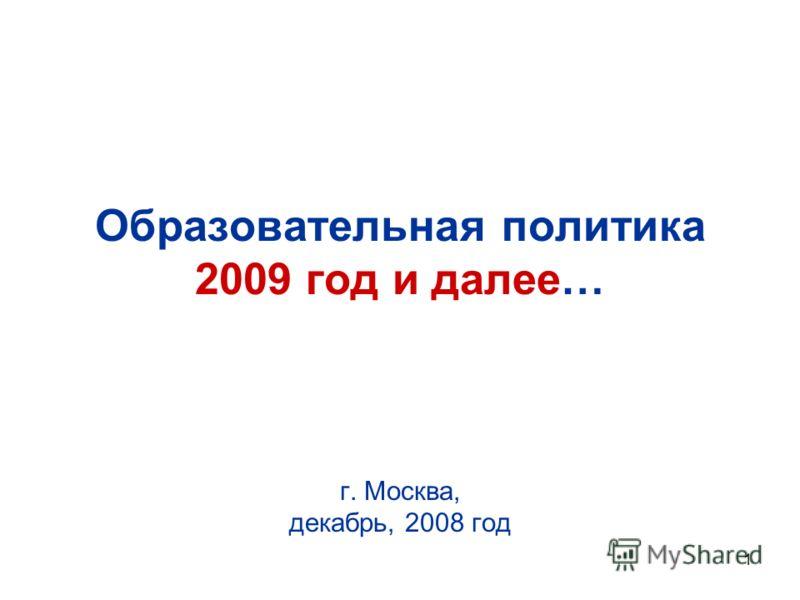 1 Образовательная политика 2009 год и далее… г. Москва, декабрь, 2008 год