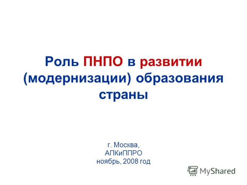 Роль ПНПО в развитии (модернизации) образования страны г. Москва, АПКиППРО ноябрь, 2008 год