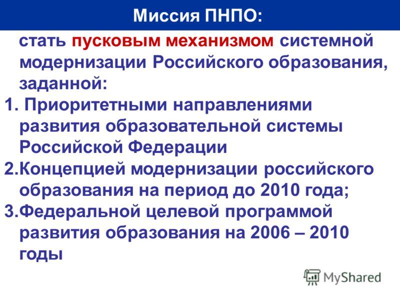 Миссия ПНПО: стать пусковым механизмом системной модернизации Российского образования, заданной: 1. Приоритетными направлениями развития образовательной системы Российской Федерации 2.Концепцией модернизации российского образования на период до 2010