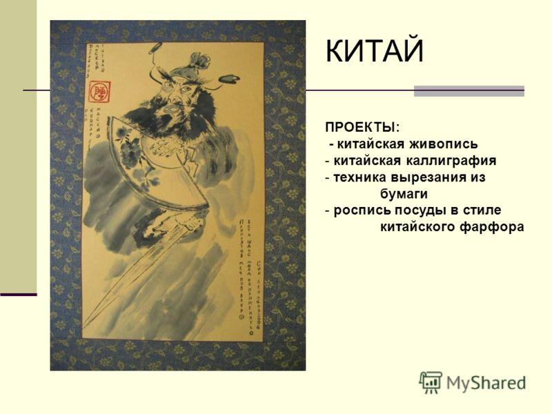 КИТАЙ ПРОЕКТЫ: - китайская живопись - китайская каллиграфия - техника вырезания из бумаги - роспись посуды в стиле китайского фарфора