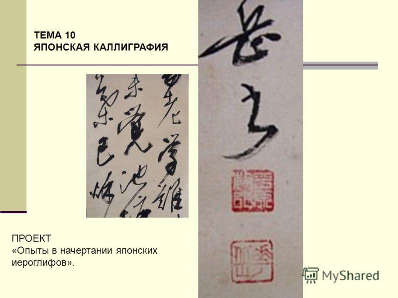 ТЕМА 10 ЯПОНСКАЯ КАЛЛИГРАФИЯ ПРОЕКТ «Опыты в начертании японских иероглифов».