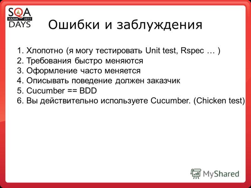 Ошибки и заблуждения 1.Хлопотно (я могу тестировать Unit test, Rspec … ) 2.Требования быстро меняются 3.Оформление часто меняется 4.Описывать поведение должен заказчик 5.Cucumber == BDD 6.Вы действительно используете Cucumber. (Chicken test)