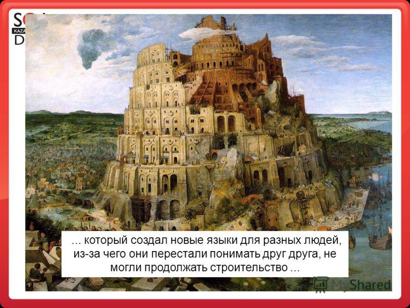 ... который создал новые языки для разных людей, из-за чего они перестали понимать друг друга, не могли продолжать строительство...