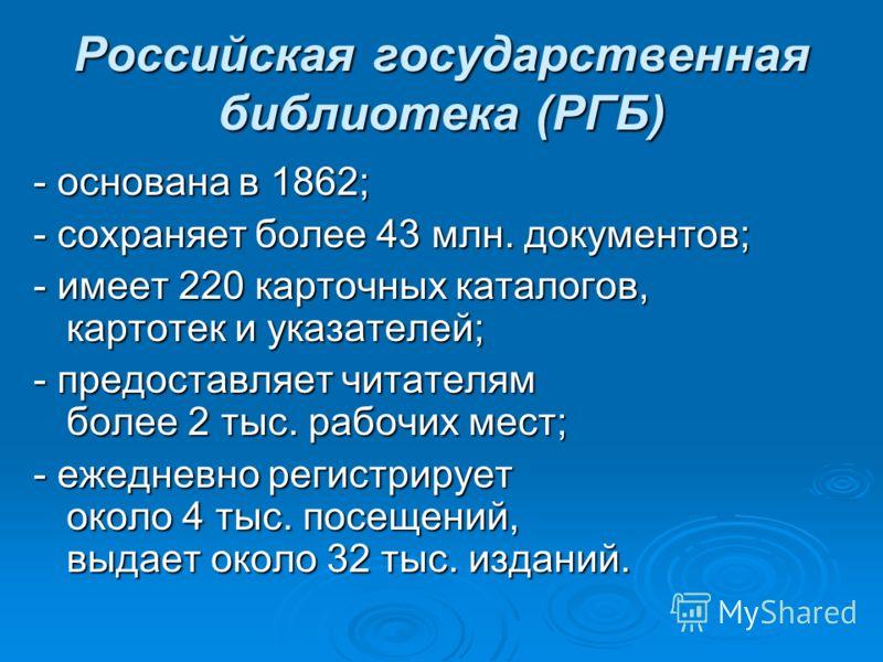Российская государственная библиотека (РГБ) - основана в 1862; - сохраняет более 43 млн. документов; - имеет 220 карточных каталогов, картотек и указателей; - предоставляет читателям более 2 тыс. рабочих мест; - ежедневно регистрирует около 4 тыс. по