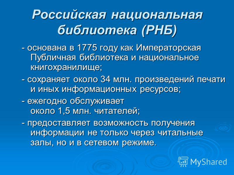 Российская национальная библиотека (РНБ) - основана в 1775 году как Императорская Публичная библиотека и национальное книгохранилище; - сохраняет около 34 млн. произведений печати и иных информационных ресурсов; - ежегодно обслуживает около 1,5 млн.