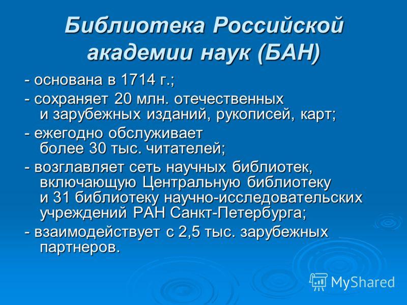 Библиотека Российской академии наук (БАН) - основана в 1714 г.; - сохраняет 20 млн. отечественных и зарубежных изданий, рукописей, карт; - ежегодно обслуживает более 30 тыс. читателей; - возглавляет сеть научных библиотек, включающую Центральную библ