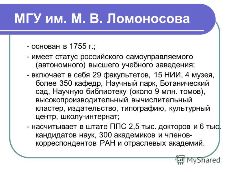 МГУ им. М. В. Ломоносова - основан в 1755 г.; - имеет статус российского самоуправляемого (автономного) высшего учебного заведения; - включает в себя 29 факультетов, 15 НИИ, 4 музея, более 350 кафедр, Научный парк, Ботанический сад, Научную библиотек