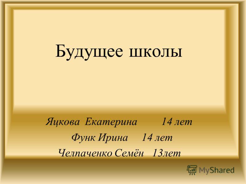 Будущее школы Яцкова Екатерина 14 лет Функ Ирина 14 лет Челпаченко Семён 13лет