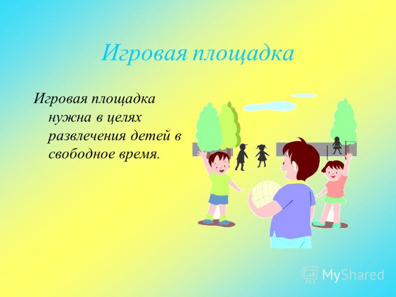 Игровая площадка Игровая площадка нужна в целях развлечения детей в свободное время.