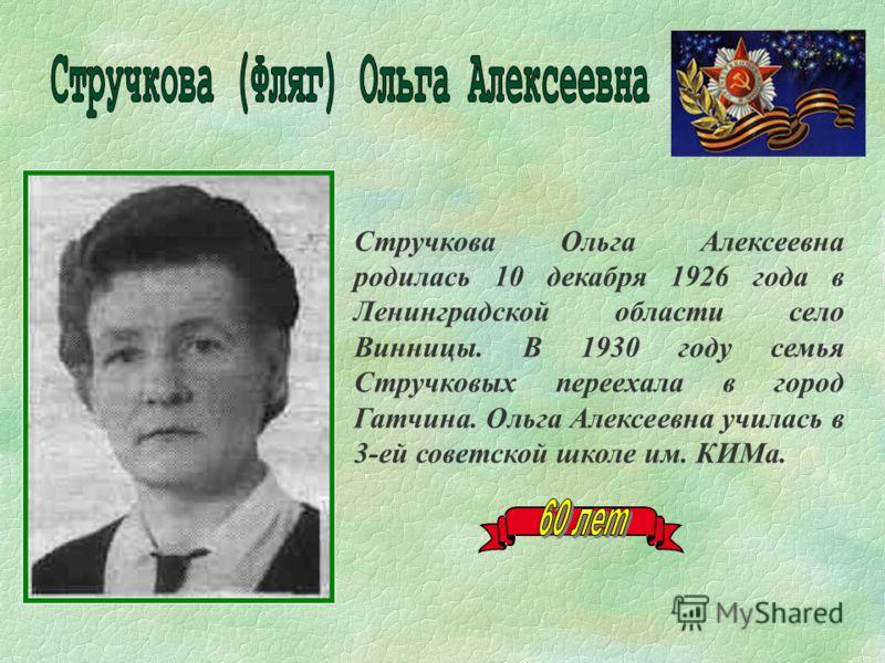 Стручкова Ольга Алексеевна родилась 10 декабря 1926 года в Ленинградской области село Винницы. В 1930 году семья Стручковых переехала в город Гатчина. Ольга Алексеевна училась в 3-ей советской школе им. КИМа.