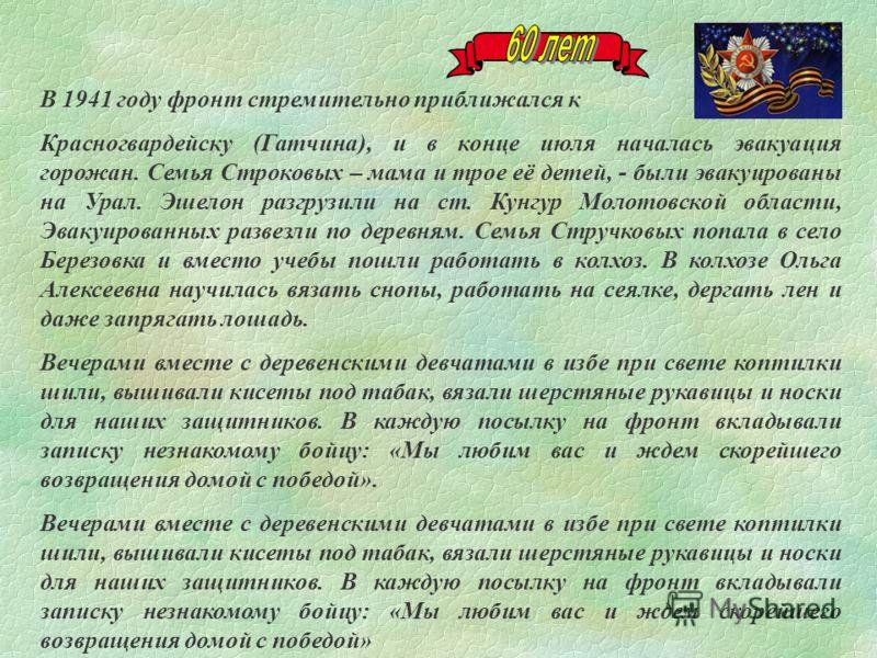 В 1941 году фронт стремительно приближался к Красногвардейску (Гатчина), и в конце июля началась эвакуация горожан. Семья Строковых – мама и трое её детей, - были эвакуированы на Урал. Эшелон разгрузили на ст. Кунгур Молотовской области, Эвакуированн