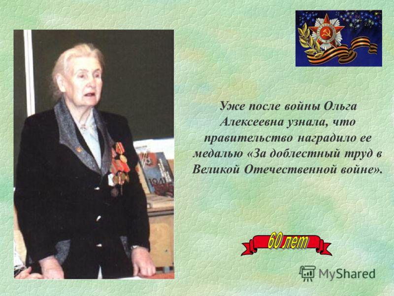Уже после войны Ольга Алексеевна узнала, что правительство наградило ее медалью «За доблестный труд в Великой Отечественной войне».