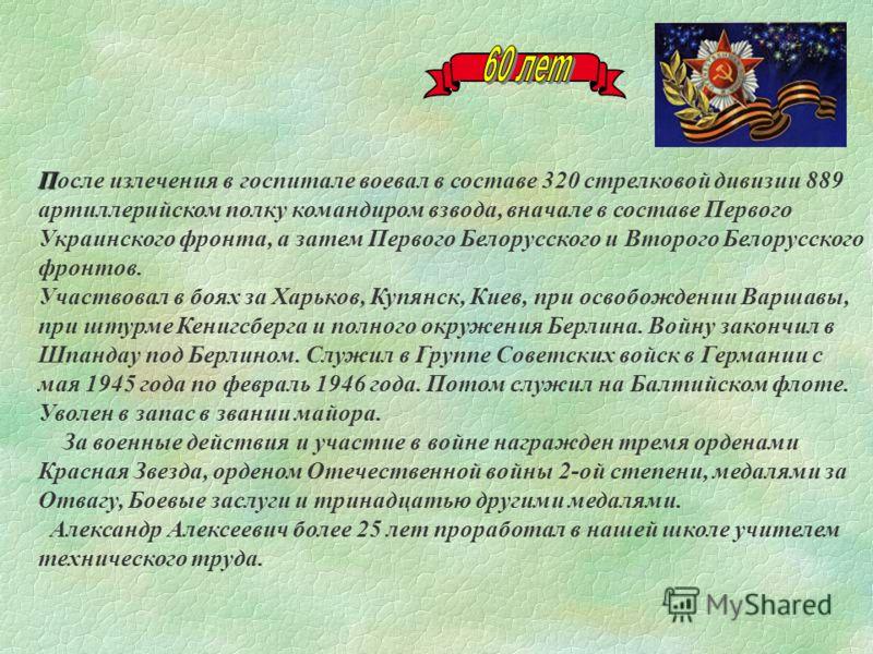 П После излечения в госпитале воевал в составе 320 стрелковой дивизии 889 артиллерийском полку командиром взвода, вначале в составе Первого Украинского фронта, а затем Первого Белорусского и Второго Белорусского фронтов. Участвовал в боях за Харьков,