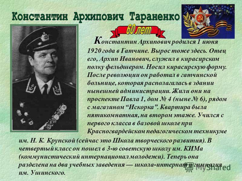 К К онстантин Архипович родился 1 июня 1920 года в Гатчине. Вырос тоже здесь. Отец его, Архип Иванович, служил в кирасирском полку фельдшером. Носил кирасирскую форму. После революции он работал в гатчинской больнице, которая располагалась в здании н