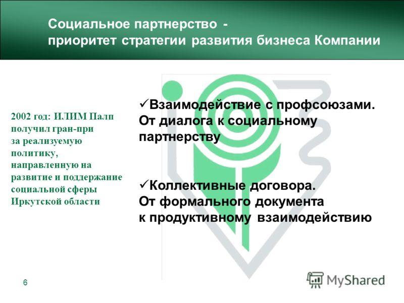 6 Взаимодействие с профсоюзами. От диалога к социальному партнерству Коллективные договора. От формального документа к продуктивному взаимодействию 2002 год: ИЛИМ Палп получил гран-при за реализуемую политику, направленную на развитие и поддержание с