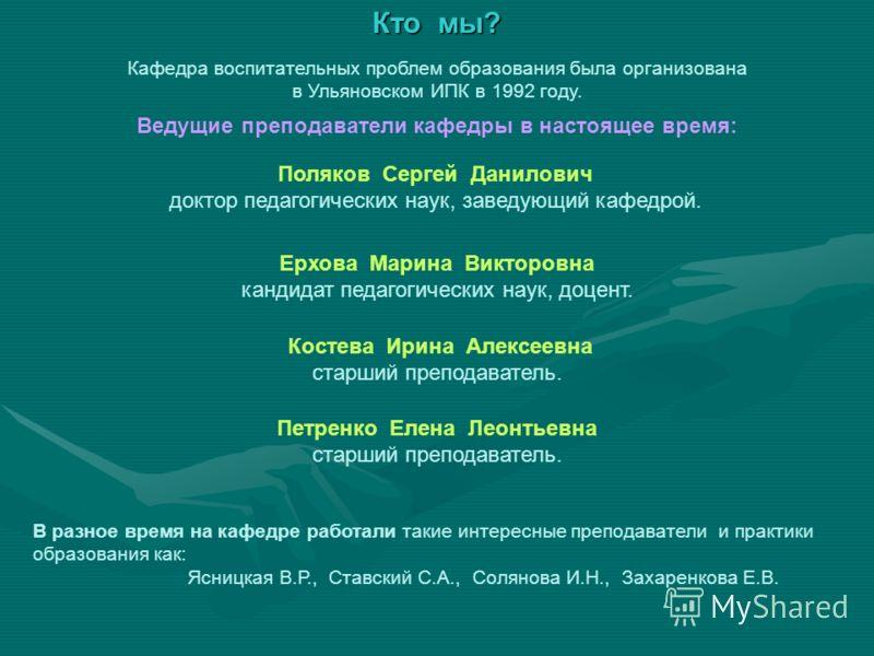 Кто мы? Кафедра воспитательных проблем образования была организована в Ульяновском ИПК в 1992 году. Ведущие преподаватели кафедры в настоящее время: В разное время на кафедре работали такие интересные преподаватели и практики образования как: Ясницка
