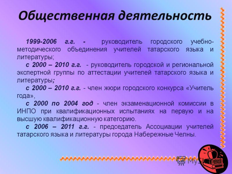 1999-2006 г.г. - руководитель городского учебно- методического объединения учителей татарского языка и литературы; с 2000 – 2010 г.г. - руководитель городской и региональной экспертной группы по аттестации учителей татарского языка и литературы; с 20
