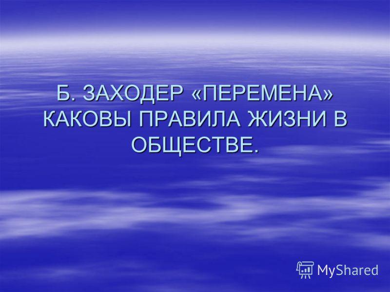 Б. ЗАХОДЕР «ПЕРЕМЕНА» КАКОВЫ ПРАВИЛА ЖИЗНИ В ОБЩЕСТВЕ.