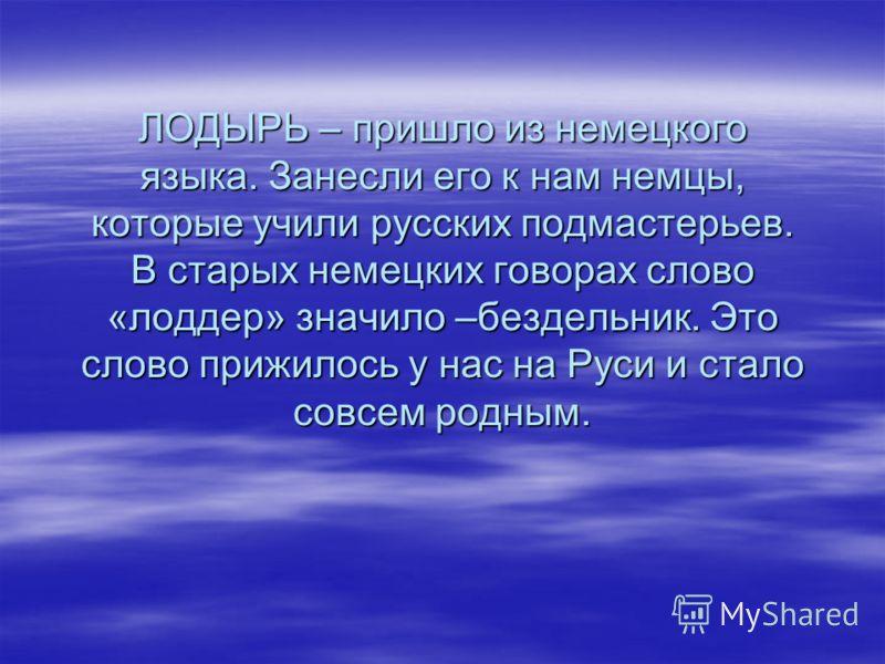 ЛОДЫРЬ – пришло из немецкого языка. Занесли его к нам немцы, которые учили русских подмастерьев. В старых немецких говорах слово «лоддер» значило –бездельник. Это слово прижилось у нас на Руси и стало совсем родным.