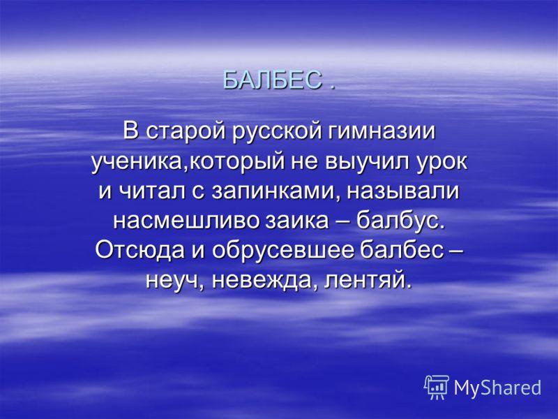 БАЛБЕС. В старой русской гимназии ученика,который не выучил урок и читал с запинками, называли насмешливо заика – балбус. Отсюда и обрусевшее балбес – неуч, невежда, лентяй.