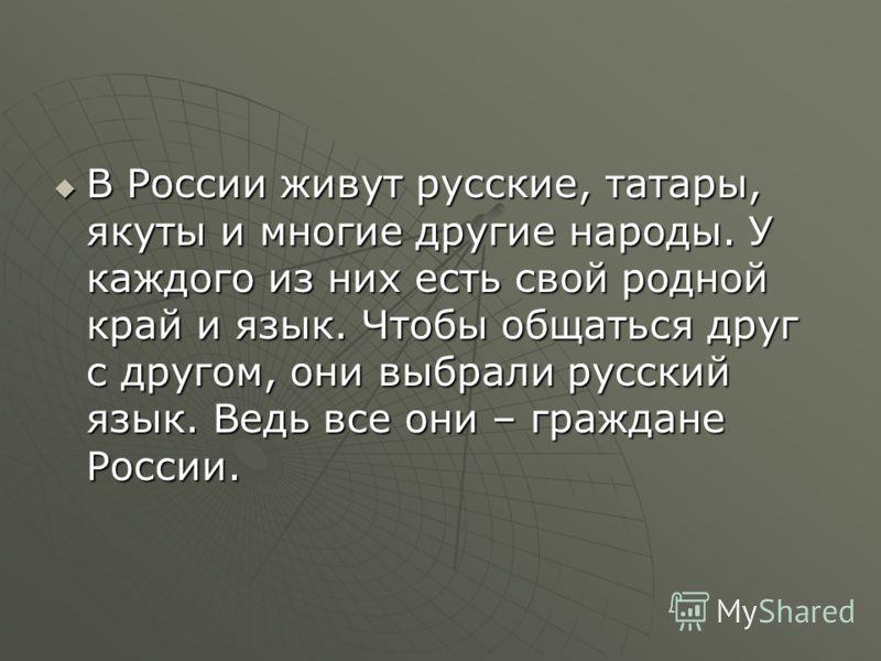 В России живут русские, татары, якуты и многие другие народы. У каждого из них есть свой родной край и язык. Чтобы общаться друг с другом, они выбрали русский язык. Ведь все они – граждане России. В России живут русские, татары, якуты и многие другие